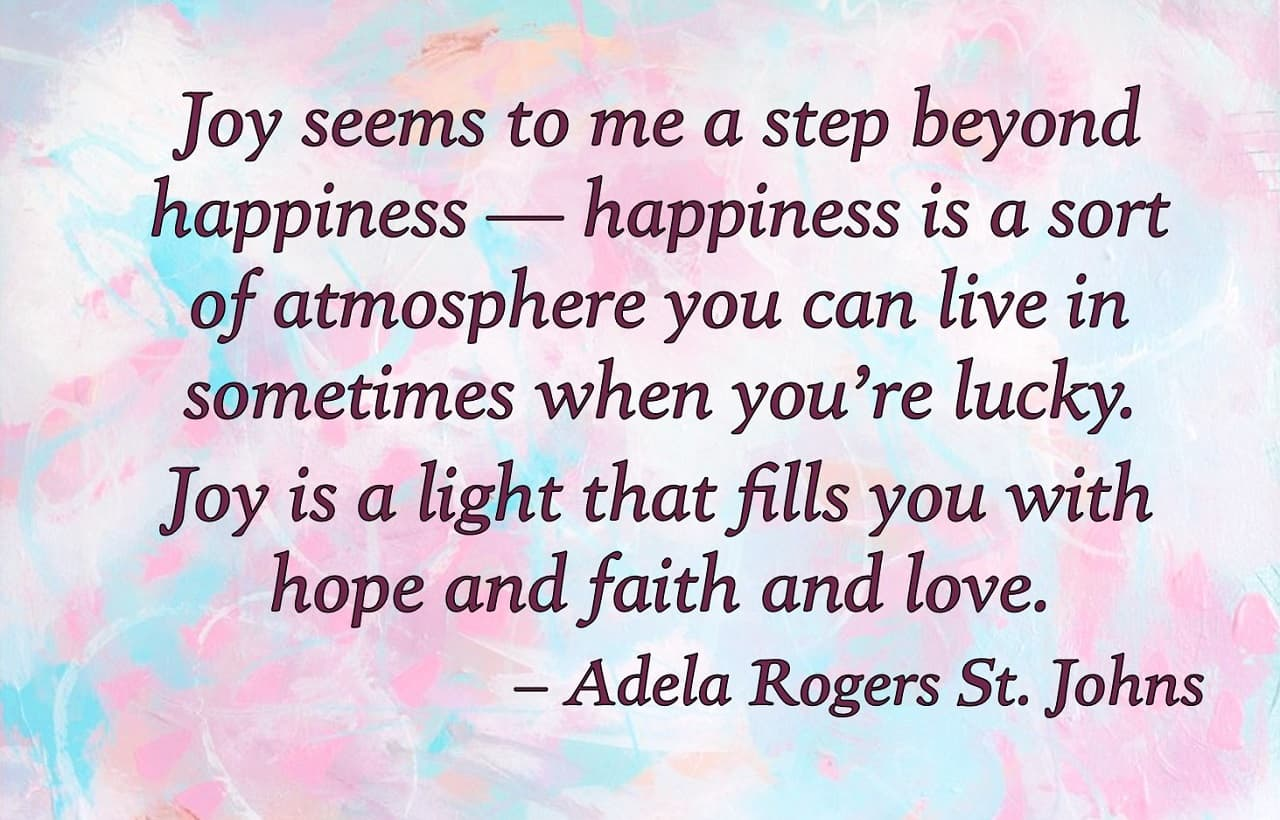 Quote on multi-colored background. Text: Joy seems to me a step beyond happiness- happiness is a sort of atmosphere you can live in sometimes when you're lucky. Joy is a light that fills you with hope and faith and love.